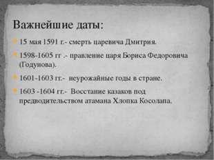 15 мая 1591 г.- смерть царевича Дмитрия. 1598-1605 гг .- правление царя Борис
