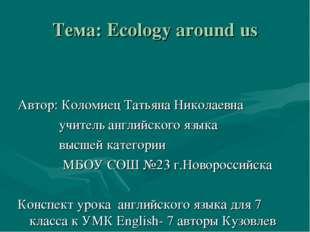 Тема: Ecology around us Автор: Коломиец Татьяна Николаевна учитель английског