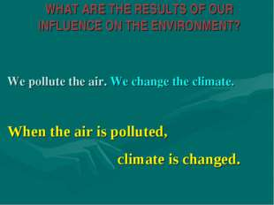 WHAT ARE THE RESULTS OF OUR INFLUENCE ON THE ENVIRONMENT? We pollute the air.