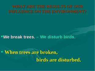 WHAT ARE THE RESULTS OF OUR INFLUENCE ON THE ENVIRONMENT? When trees are brok