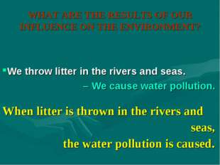 WHAT ARE THE RESULTS OF OUR INFLUENCE ON THE ENVIRONMENT? When litter is thro