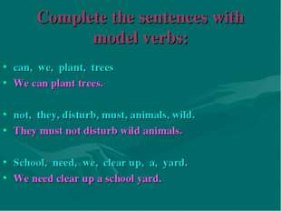 Complete the sentences with model verbs: can, we, plant, trees We can plant t