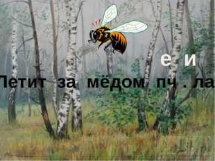 Летит за мёдом пч . ла. е и