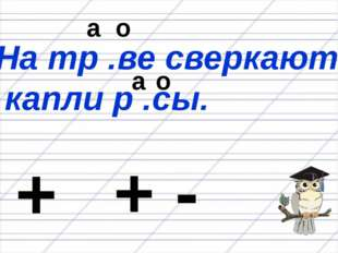 На тр .ве сверкают капли р .сы. а а о о + + -