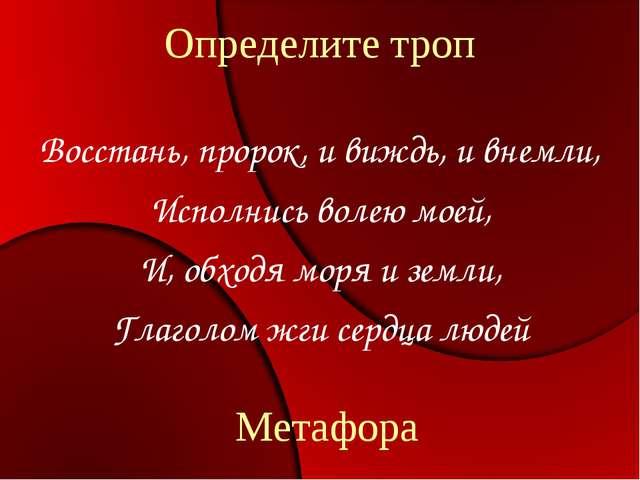 Определите троп Восстань, пророк, и виждь, и внемли, Исполнись волею моей, И,...