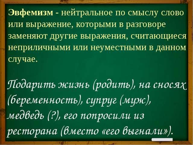 Эвфемизм - нейтральное по смыслу слово или выражение, которыми в разговоре за...