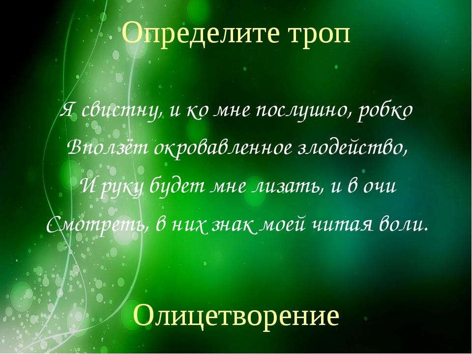 Определите троп Я свистну, и ко мне послушно, робко Вползёт окровавленное зло...