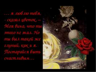 … я люблю тебя, - сказал цветок. – Моя вина, что ты этого не знал. Но ты был