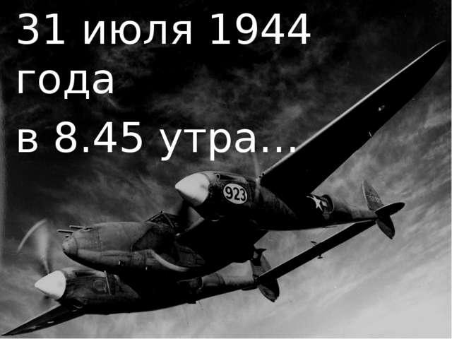 31 июля 1944 года в 8.45 утра…