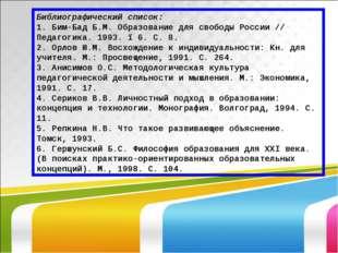 Библиографический список: 1. Бим-Бад Б.М. Образование для свободы России // П