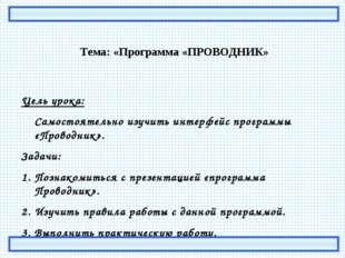 Тема: «Программа «ПРОВОДНИК» Цель урока: Самостоятельно изучить интерфейс пр