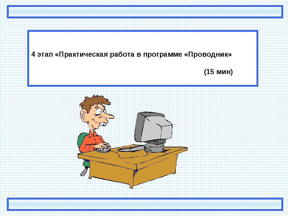 4 этап «Практическая работа в программе «Проводник»  (15 мин)