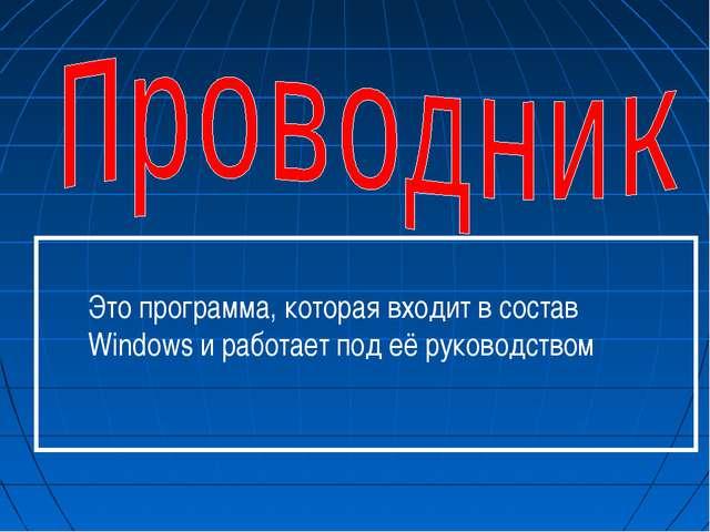 Это программа, которая входит в состав Windows и работает под её руководством