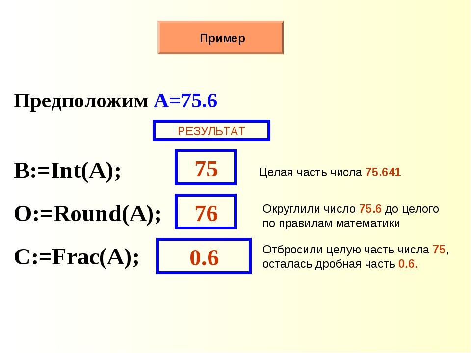 Пример Предположим A=75.6 B:=Int(A); O:=Round(A); С:=Frac(A); Целая часть чи...