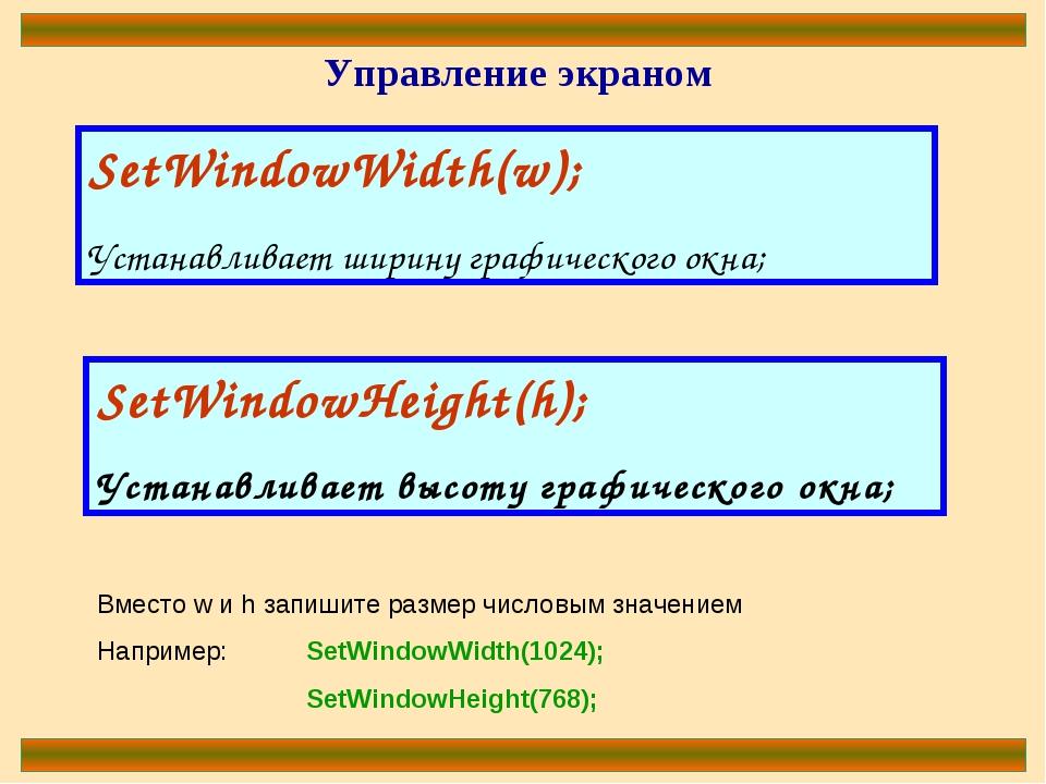 Управление экраном SetWindowWidth(w); Устанавливает ширину графического окна;...