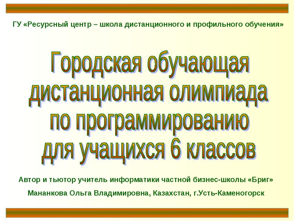 ГУ «Ресурсный центр – школа дистанционного и профильного обучения» Автор и ть...