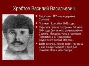 Хребтов Василий Васильевич. Родился в 1897 году в деревне Смолина. Призван 12
