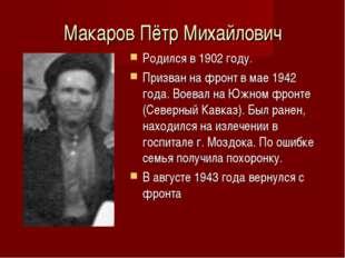 Макаров Пётр Михайлович Родился в 1902 году. Призван на фронт в мае 1942 года