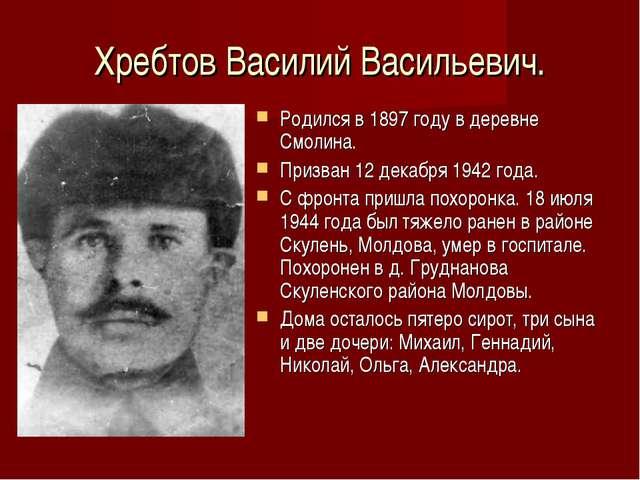 Хребтов Василий Васильевич. Родился в 1897 году в деревне Смолина. Призван 12...