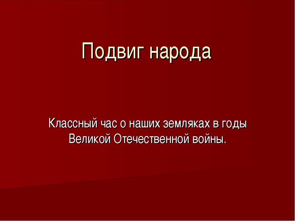 Подвиг народа Классный час о наших земляках в годы Великой Отечественной войны.