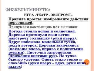 ФИЗКУЛЬТМИНУТКА ИГРА «ТЕАТР - ЭКСПРОМТ» Правила просты: изображайте действи