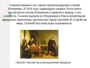 Галилей начинает все смелее пропагандировать учение Коперника. В 1616 году од
