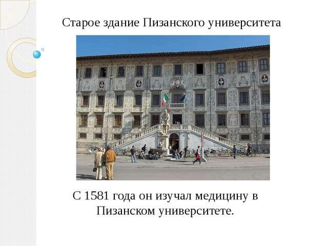 С 1581 года он изучал медицину в Пизанском университете. Старое здание Пизанс...