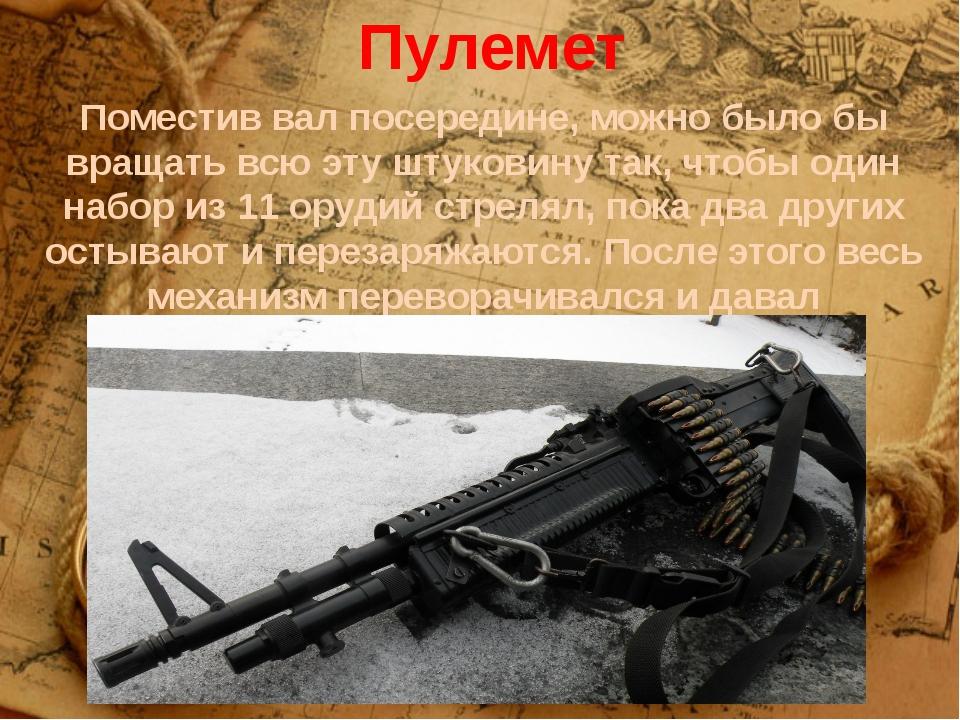 Пулемет Поместив вал посередине, можно было бы вращать всю эту штуковину так,...