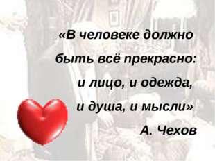 «В человеке должно быть всё прекрасно: и лицо, и одежда, и душа, и мысли» А.