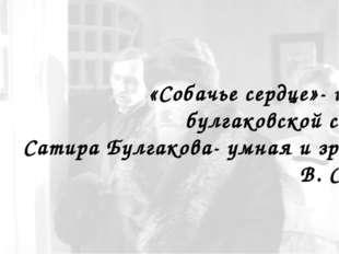 «Собачье сердце»- шедевр булгаковской сатиры. Сатира Булгакова- умная и зряч