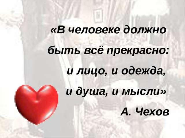 «В человеке должно быть всё прекрасно: и лицо, и одежда, и душа, и мысли» А....