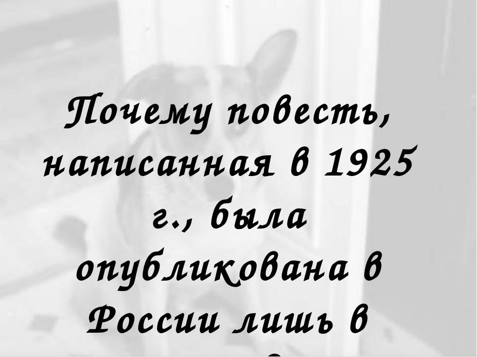 Почему повесть, написанная в 1925 г., была опубликована в России лишь в 1987г...