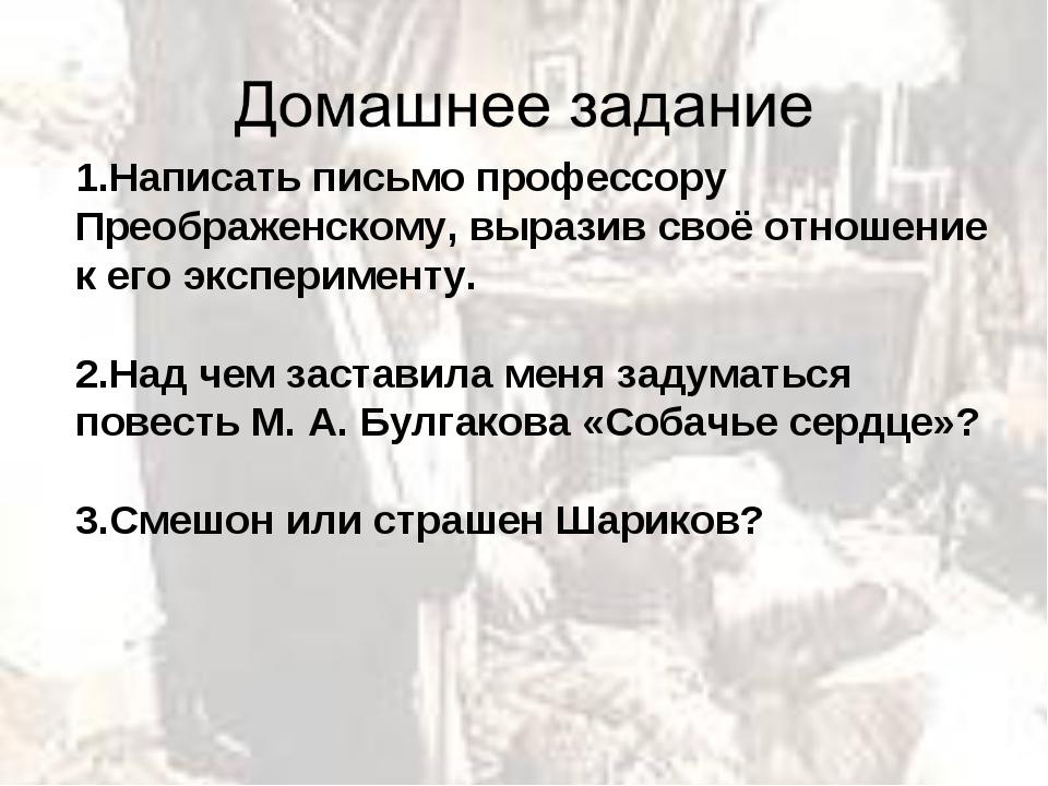 1.Написать письмо профессору Преображенскому, выразив своё отношение к его эк...
