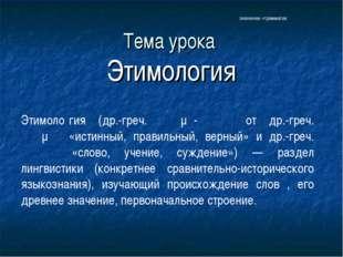 Тема урока Этимология Этимоло́гия (др.-греч. ἐτῠμο-λογία от др.-греч. ἔτυμον