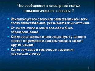 Что сообщается в словарной статье этимологического словаря ? * Исконно-русско