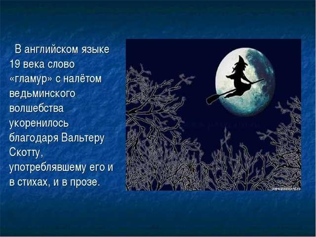 В английском языке 19 века слово «гламур» с налётом ведьминского волшебства...