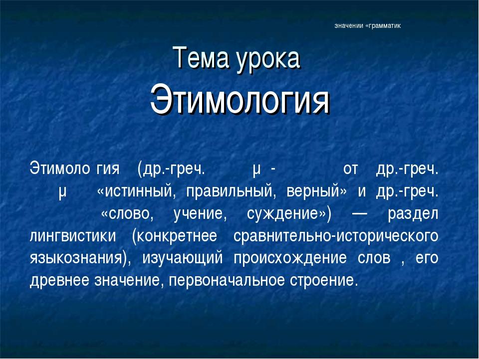 Тема урока Этимология Этимоло́гия (др.-греч. ἐτῠμο-λογία от др.-греч. ἔτυμον...