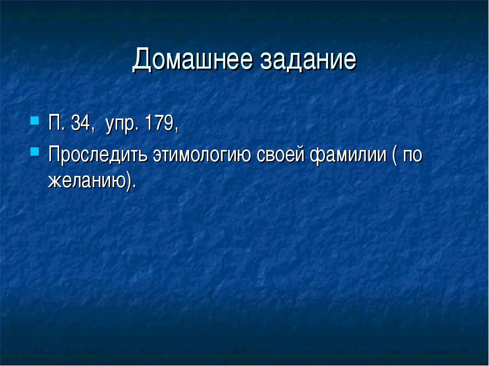 Домашнее задание П. 34, упр. 179, Проследить этимологию своей фамилии ( по же...