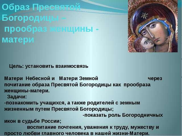 Цель: установить взаимосвязь Матери Небесной и Матери Земной через почитание...