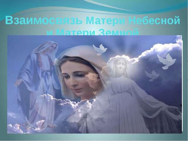 Взаимосвязь Матери Небесной и Матери Земной