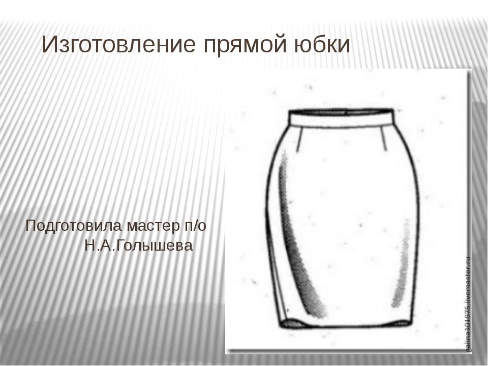Изготовление прямой юбки Подготовила мастер п/о Н.А.Голышева