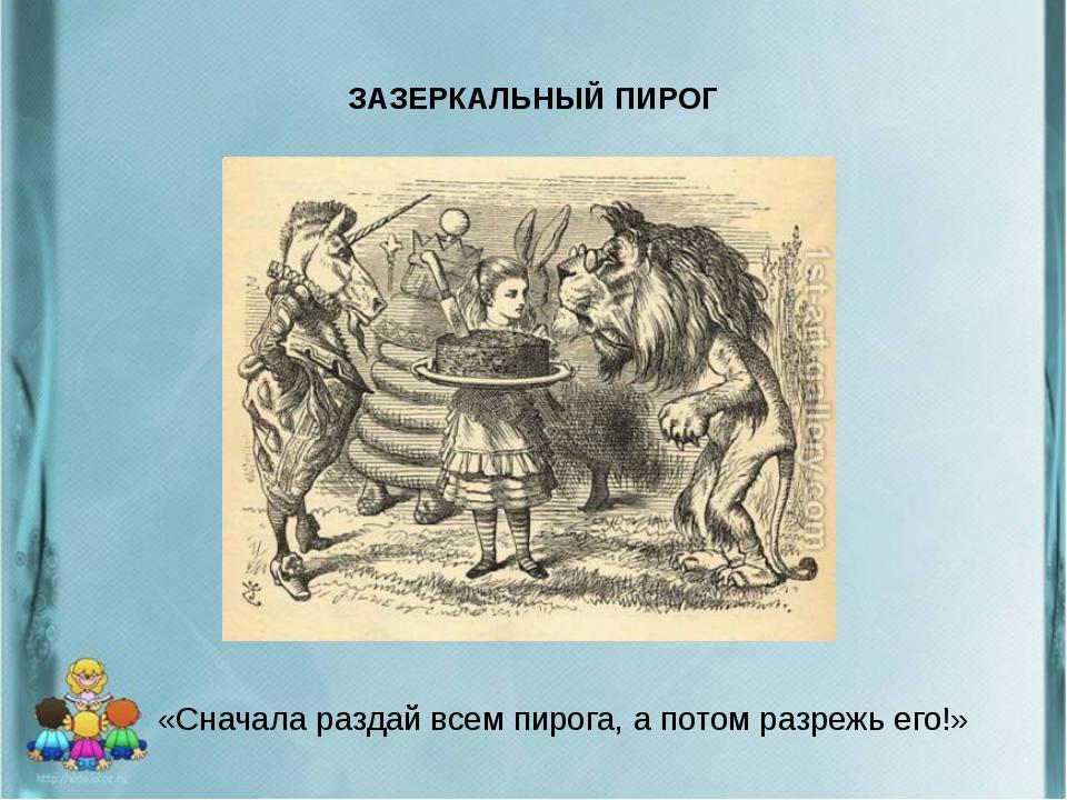 ЗАЗЕРКАЛЬНЫЙ ПИРОГ «Сначала раздай всем пирога, а потом разрежь его!»