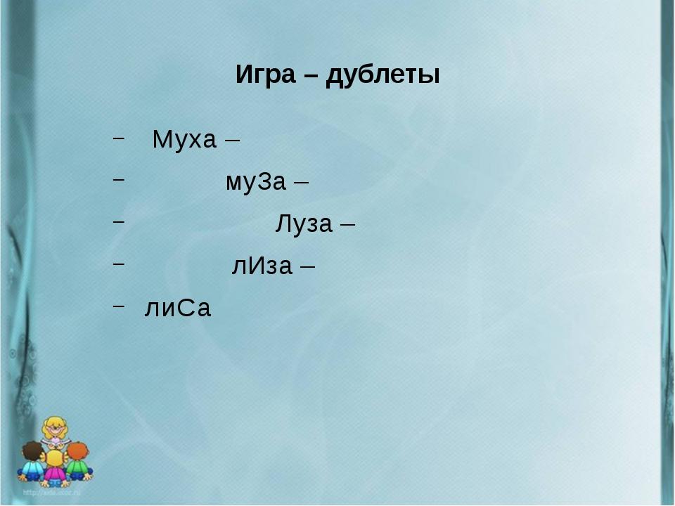 Игра – дублеты Муха – муЗа – Луза – лИза – лиСа