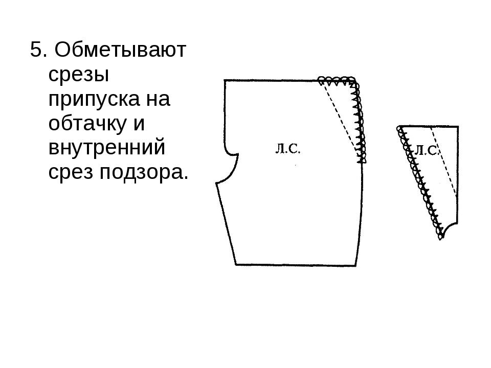 5. Обметывают срезы припуска на обтачку и внутренний срез подзора.
