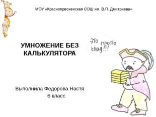 УМНОЖЕНИЕ БЕЗ КАЛЬКУЛЯТОРА Выполнила Федорова Настя 6 класс МОУ «Краснопресне