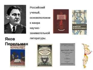 Яков Перельман Российский ученый, основоположник жанра научно-занимательной л