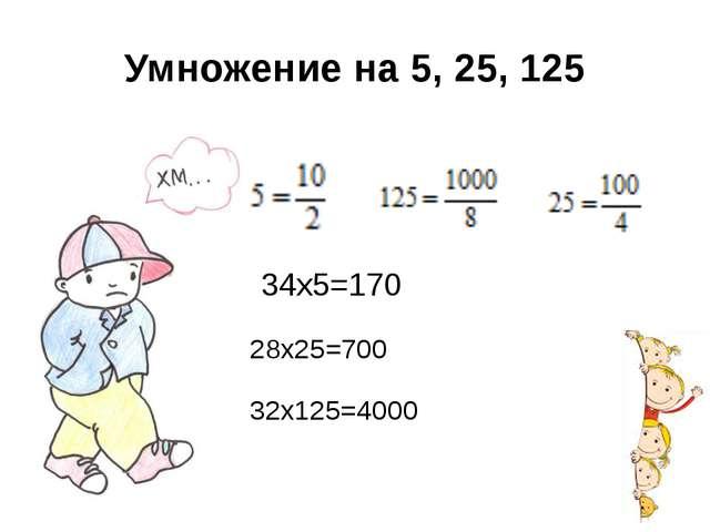 Умножение на 5, 25, 125 34х5=170 32х125=4000 28х25=700