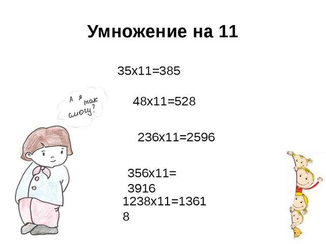 Умножение на 11 35х11=385 356х11= 3916 1238х11=13618 48х11=528 236х11=2596