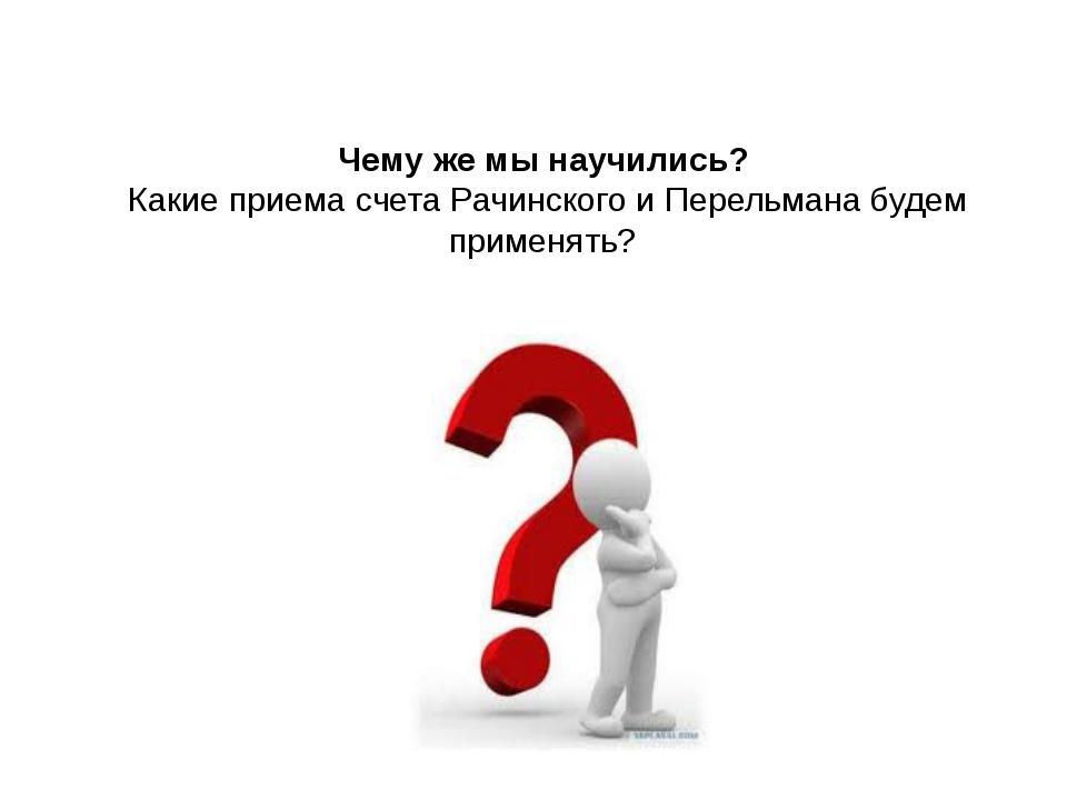 Чему же мы научились? Какие приема счета Рачинского и Перельмана будем примен...