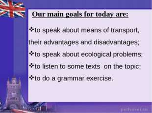 Our main goals for today are: to speak about means of transport, their advant
